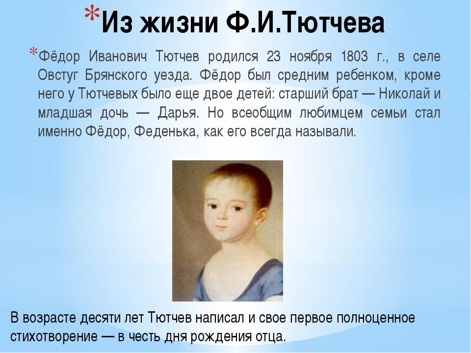 Из жизни Ф.И.Тютчева Фёдор Иванович Тютчев родился 23 ноября 1803 г., в селе...