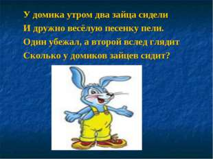 У домика утром два зайца сидели И дружно весёлую песенку пели. Один убежал, а