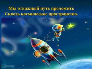 Мы отважный путь проложить Сквозь космическое пространство.