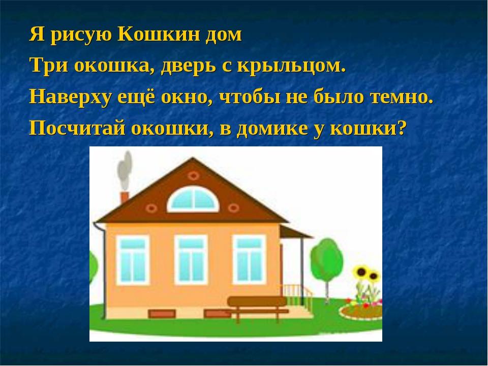 Я рисую Кошкин дом Три окошка, дверь с крыльцом. Наверху ещё окно, чтобы не б...