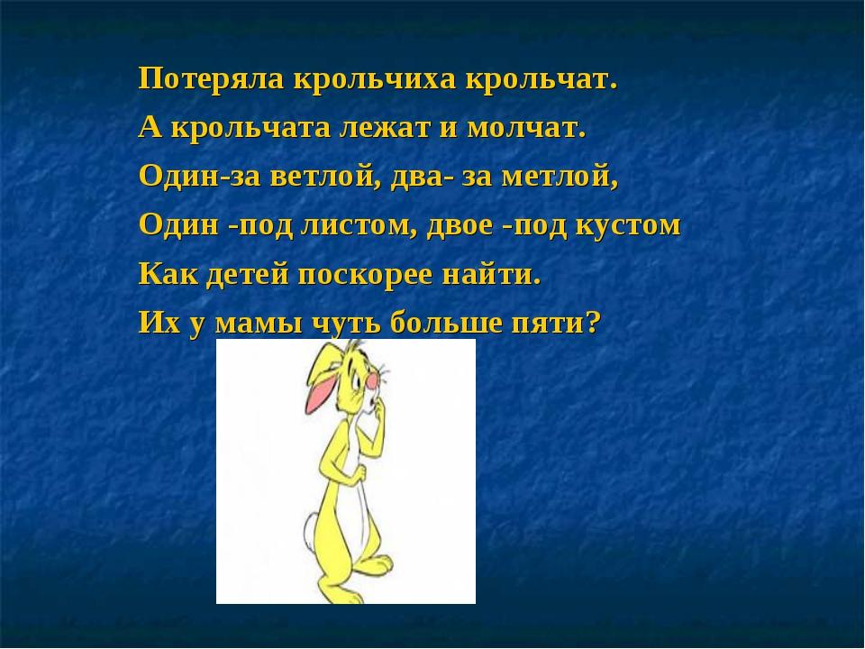 Потеряла крольчиха крольчат. А крольчата лежат и молчат. Один-за ветлой, два-...