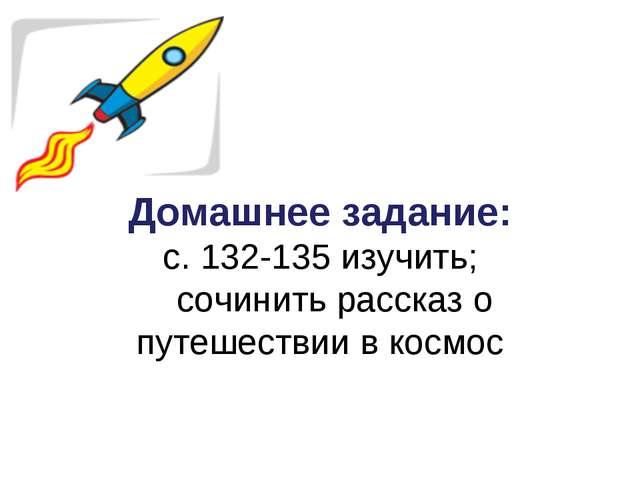 Домашнее задание: c. 132-135 изучить; сочинить рассказ о путешествии в космос