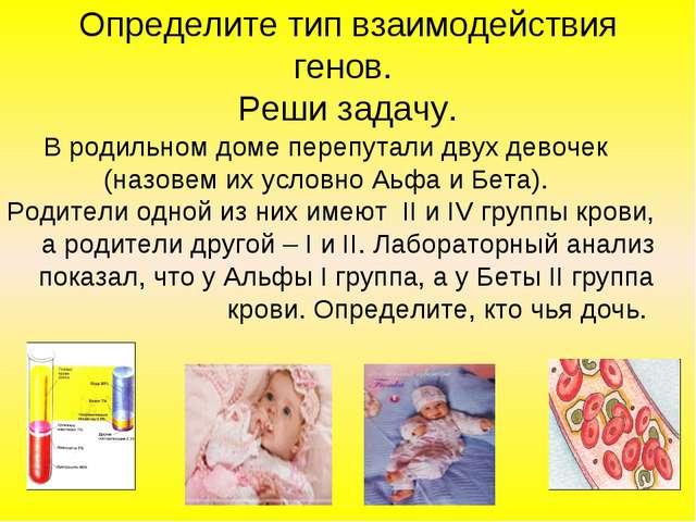 Определите тип взаимодействия генов. Реши задачу. В родильном доме перепутали...