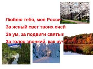 Люблю тебя, моя Россия, За ясный свет твоих очей За ум, за подвиги святые, З