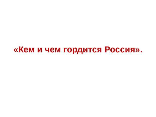 «Кем и чем гордится Россия».