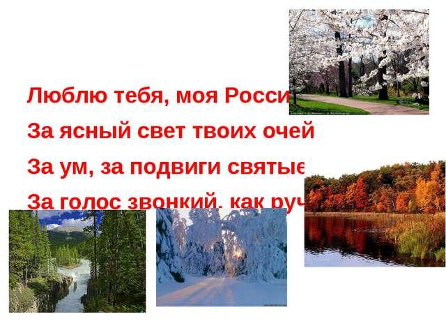 Люблю тебя, моя Россия, За ясный свет твоих очей За ум, за подвиги святые, З...