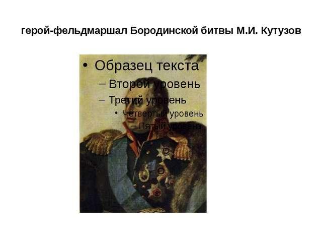 герой-фельдмаршал Бородинской битвы М.И. Кутузов