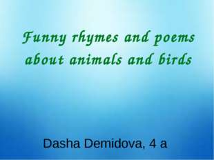 Funny rhymes and poems about animals and birds Dasha Demidova, 4 a