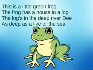 This is a little green frog The frog has a house in a log The log's in the de