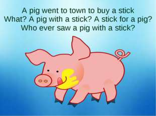 A pig went to town to buy a stick What? A pig with a stick? A stick for a pig