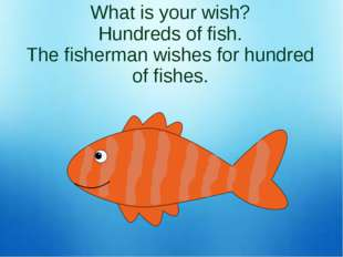 What is your wish? Hundreds of fish. The fisherman wishes for hundred of fish