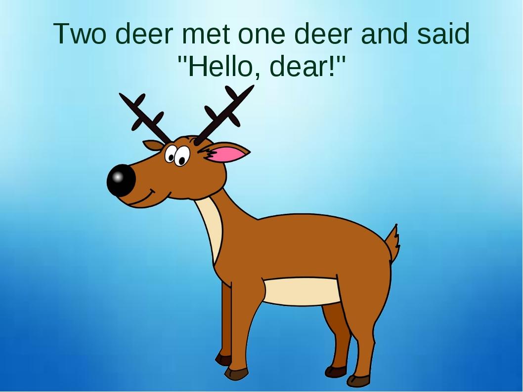 "Two deer met one deer and said ""Hello, dear!"""