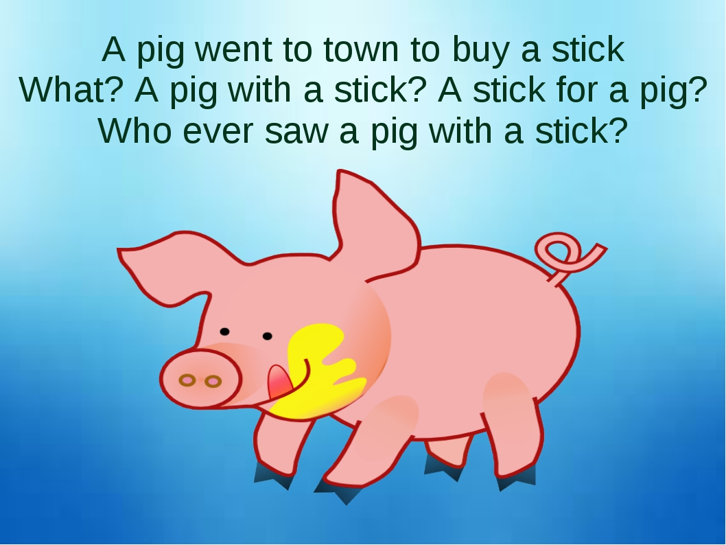 A pig went to town to buy a stick What? A pig with a stick? A stick for a pig...