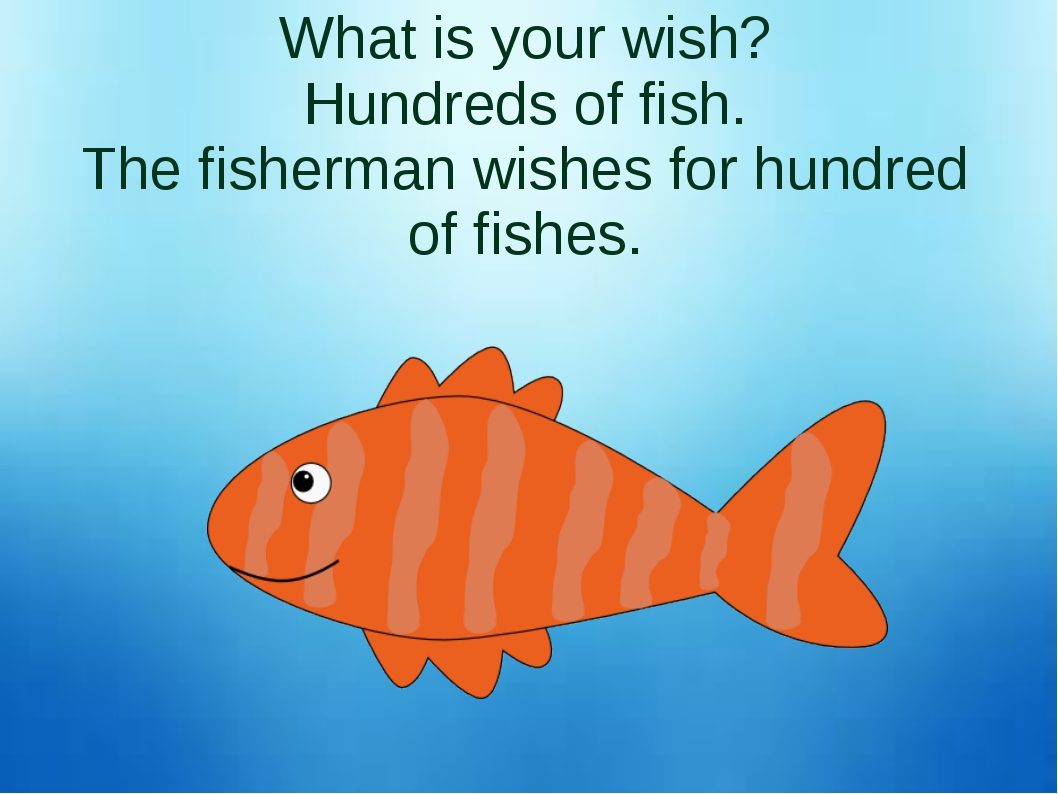 What is your wish? Hundreds of fish. The fisherman wishes for hundred of fish...