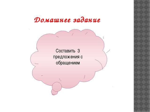 Домашнее задание Составить 3 предложения с обращением