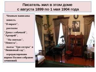Писатель жил в этом доме с августа 1899 по 1 мая 1904 года Чеховым написаны