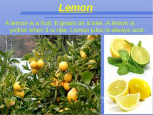 Lemon A lemon is a fruit. It grows on a tree. A lemon is yellow when it is ri
