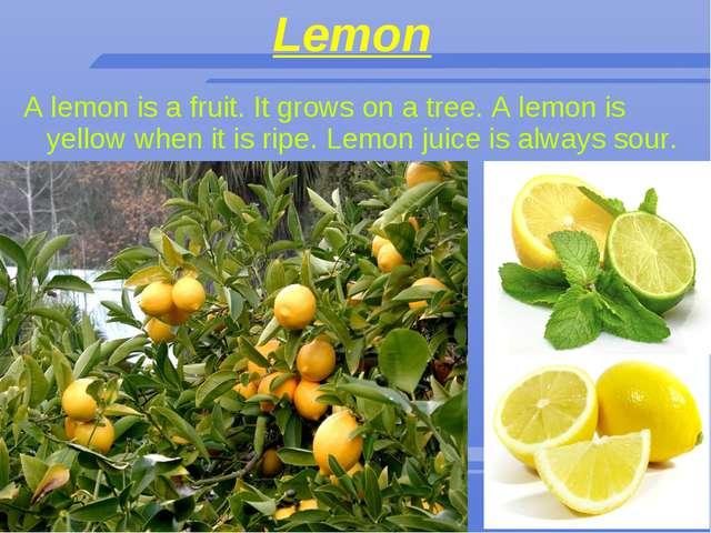 Lemon A lemon is a fruit. It grows on a tree. A lemon is yellow when it is ri...