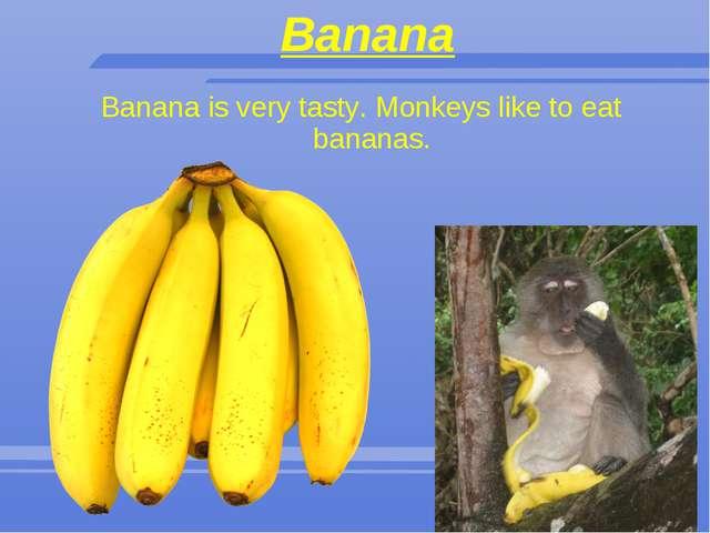 Banana Banana is very tasty. Monkeys like to eat bananas.