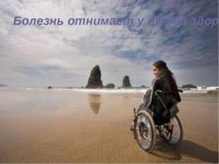Болезнь отнимает у людей здоровье, но никак ни душу.