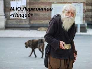 М.Ю.Лермонтов «Нищий»