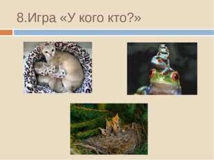 8.Игра «У кого кто?»
