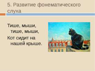 5. Развитие фонематического слуха Тише, мыши, тише, мыши, Кот сидит на нашей
