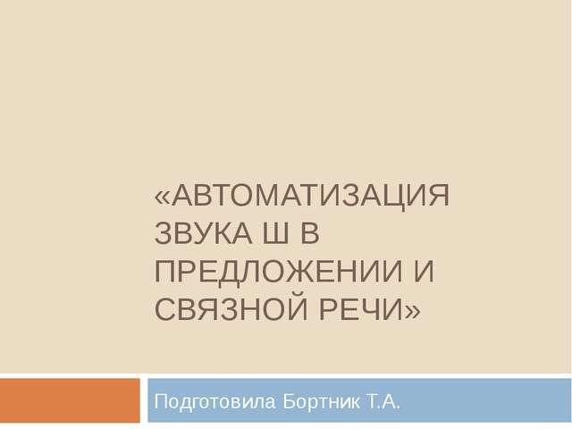 «АВТОМАТИЗАЦИЯ ЗВУКА Ш В ПРЕДЛОЖЕНИИ И СВЯЗНОЙ РЕЧИ» Подготовила Бортник Т.А.