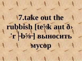 7.take out the rubbish [teɪk aut ðə 'rʌbɪʃ] выносить мусор