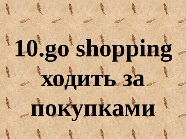 10.go shopping ходить за покупками