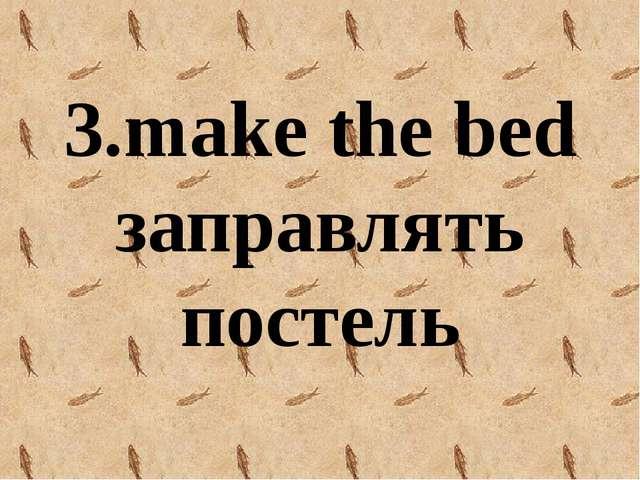 3.make the bed заправлять постель