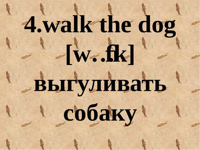 4.walk the dog [wɔːk] выгуливать собаку