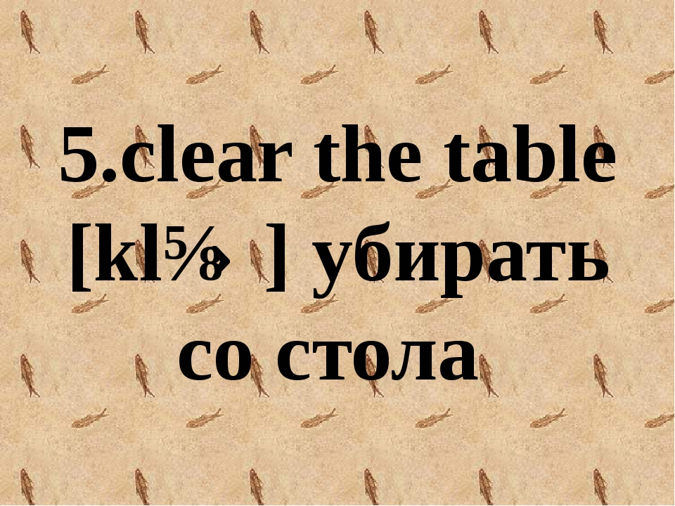 5.clear the table [klɪə] убирать со стола