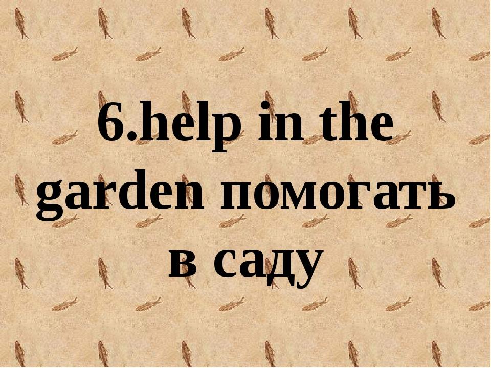 6.help in the garden помогать в саду