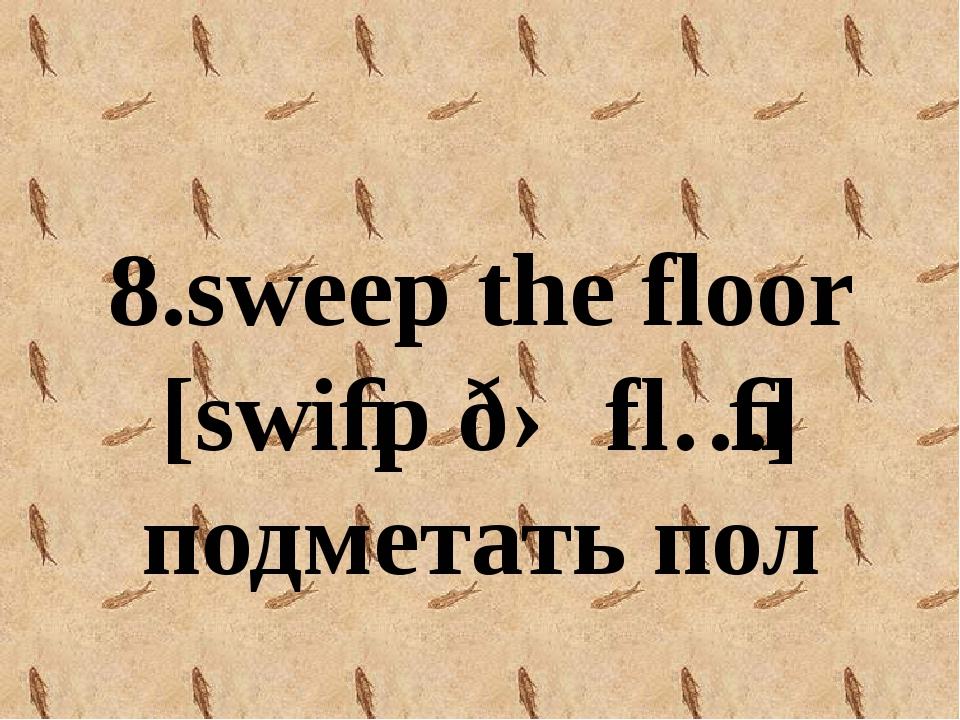 8.sweep the floor [swiːp ðə flɔː] подметать пол