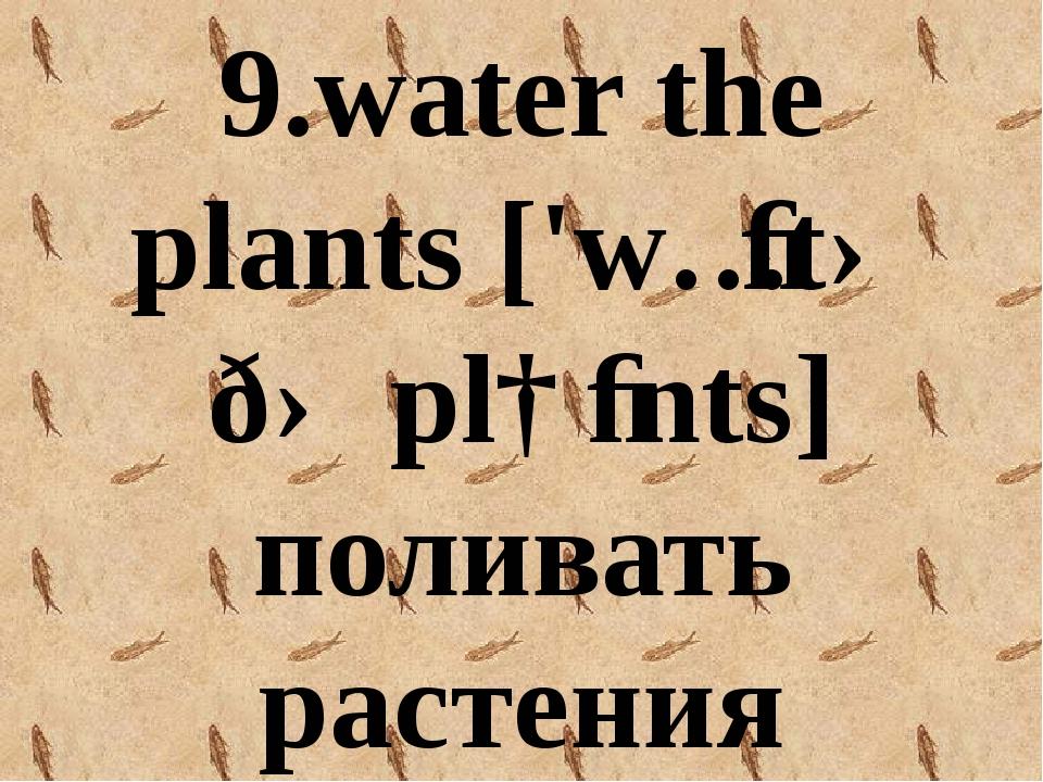 9.water the plants ['wɔːtə ðə plɑːnts] поливать растения
