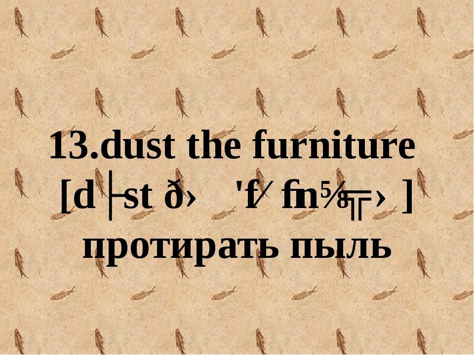 13.dust the furniture [dʌst ðə 'fɜːnɪʧə] протирать пыль