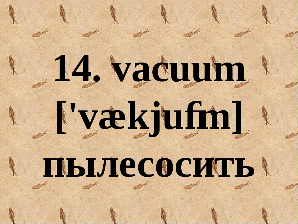 14. vacuum ['vækjuːm] пылесосить