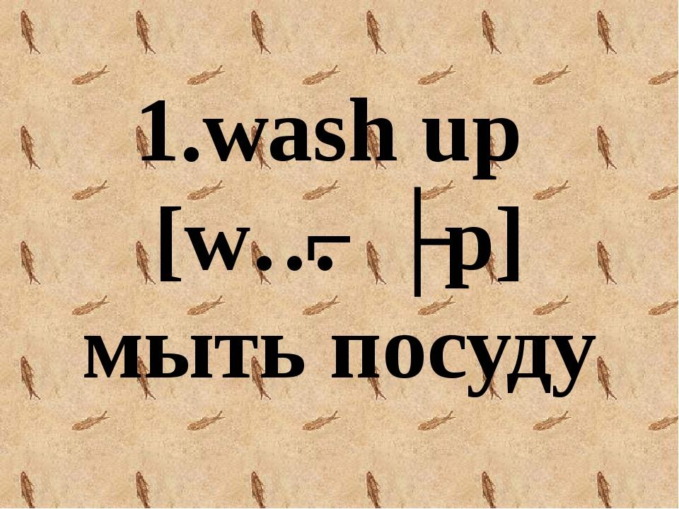 1.wash up [wɔʃ ʌp] мыть посуду