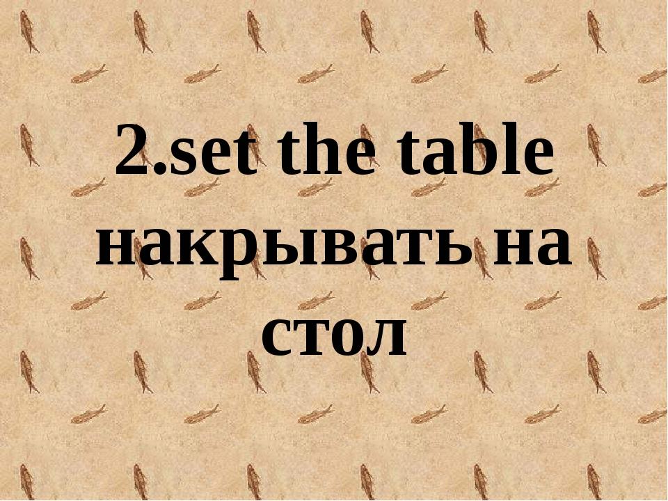 2.set the table накрывать на стол