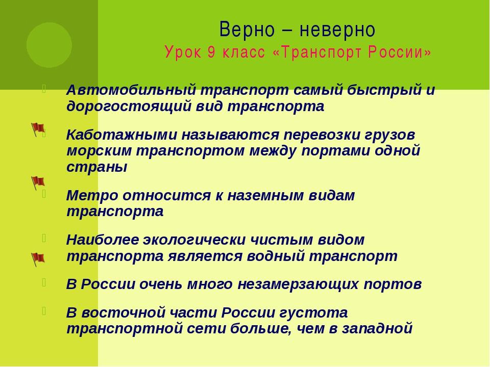 Верно – неверно Урок 9 класс «Транспорт России» Автомобильный транспорт самый...