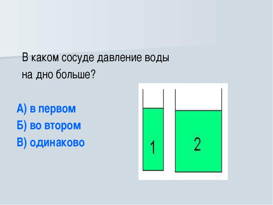 В каком сосуде давление воды на дно больше? А) в первом Б) во втором В) один...
