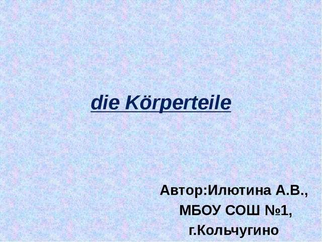 die Körperteilе Автор:Илютина А.В., МБОУ СОШ №1, г.Кольчугино