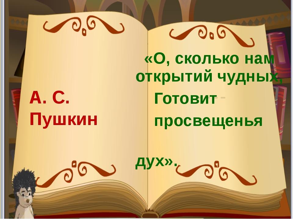 «О, сколько нам открытий чудных, Готовит просвещенья дух». А. С. Пушкин