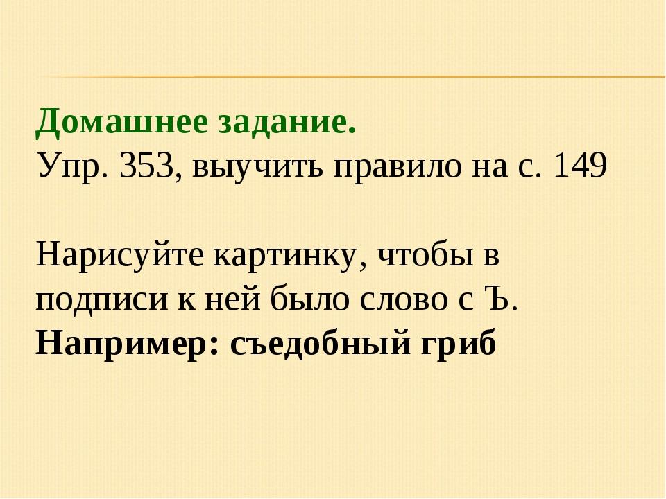 Домашнее задание. Упр. 353, выучить правило на с. 149 Нарисуйте картинку, что...