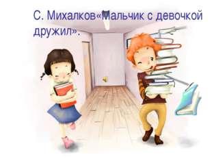 С. Михалков«Мальчик с девочкой дружил».