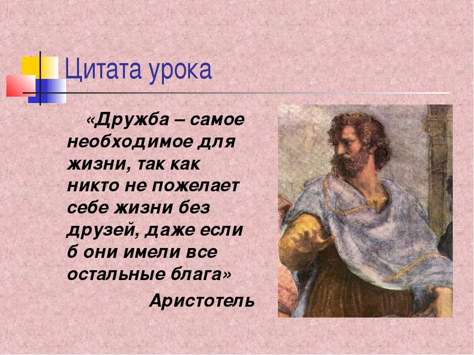 Цитата урока «Дружба – самое необходимое для жизни, так как никто не пожелает...