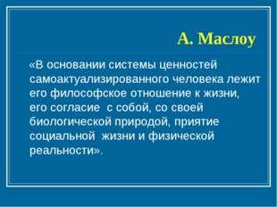 А. Маслоу «В основании системы ценностей самоактуализированного человека лежи