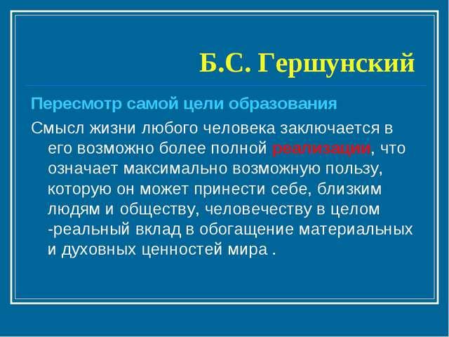 Б.С. Гершунский Пересмотр самой цели образования Смысл жизни любого человека...