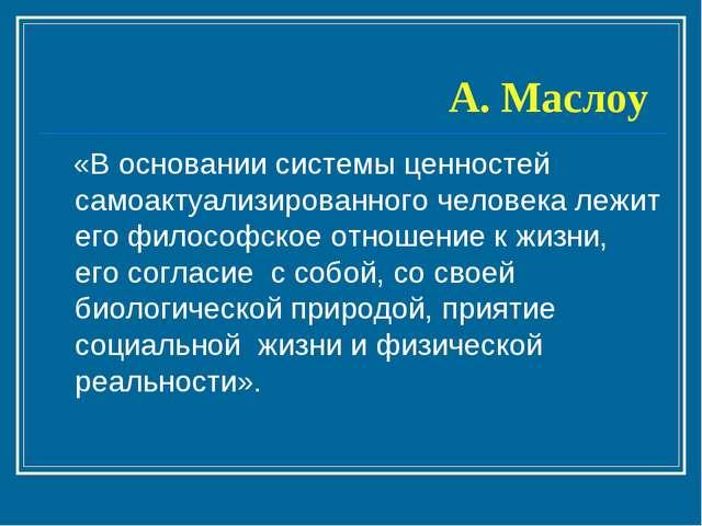 А. Маслоу «В основании системы ценностей самоактуализированного человека лежи...